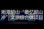 """湘潭韶山""""最忆韶山冲""""文旅综合体项目"""
