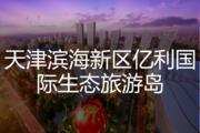 天津滨海新区亿利国际生态旅游岛