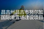 昌吉州昌吉市努尔加国际滑雪场建设项目
