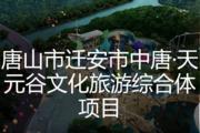 唐山市迁安市中唐·天元谷文化旅游综合体项目