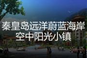 秦皇岛远洋蔚蓝海岸空中阳光小镇