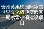贵州黄果树国际冰雪世界文化旅游度假区一期冰雪小镇建设项目