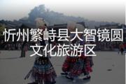 忻州繁峙县大智镜圆文化旅游区