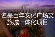 名豪百年文化广场文旅城一体化项目