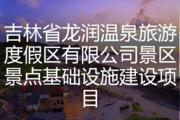 吉林省龙润温泉旅游度假区有限公司景区景点基础设施建设项目