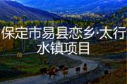 保定市易县恋乡·太行水镇项目