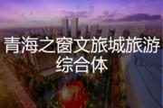 青海之窗文旅城旅游综合体