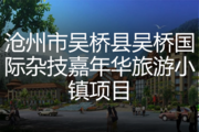 沧州市吴桥县吴桥国际杂技嘉年华旅游小镇项目